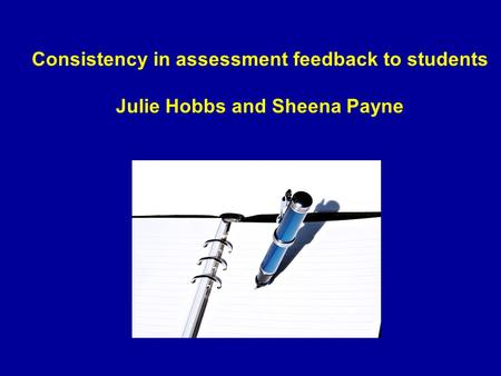 Consistency in assessment feedback to students Julie Hobbs and Sheena Payne.