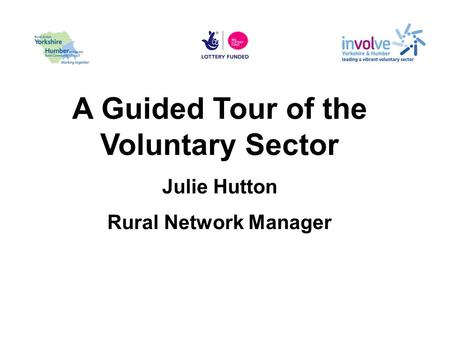 A Guided Tour of the Voluntary Sector Julie Hutton Rural Network Manager.