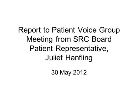 Report to Patient Voice Group Meeting from SRC Board Patient Representative, Juliet Hanfling 30 May 2012.
