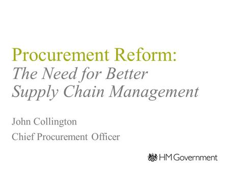 Procurement Reform: The Need for Better Supply Chain Management John Collington Chief Procurement Officer.