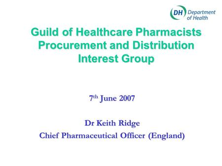 Guild of Healthcare Pharmacists Procurement and Distribution Interest Group 7 th June 2007 Dr Keith Ridge Chief Pharmaceutical Officer (England)