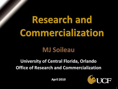 1 Research and Commercialization MJ Soileau University of Central Florida, Orlando Office of Research and Commercialization April 2010.