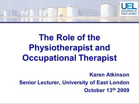 The Role of the Physiotherapist and Occupational Therapist Karen Atkinson Senior Lecturer, University of East London October 13 th 2009.
