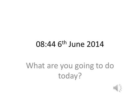 08:44 6 th June 2014 What are you going to do today?