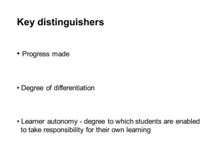 Key distinguishers Progress made Degree of differentiation Learner autonomy - degree to which students are enabled to take responsibility for their own.