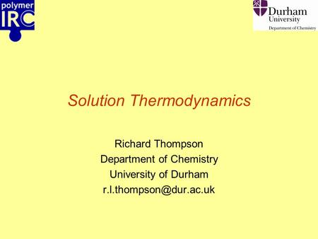 Solution Thermodynamics Richard Thompson Department of Chemistry University of Durham