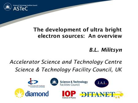 The development of ultra bright electron sources: An overview B.L. Militsyn Accelerator Science and Technology Centre Science & Technology Facility Council,
