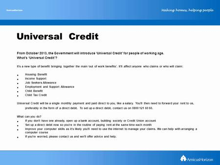 Making homes, helping people AmicusHorizon Universal Credit From October 2013, the Government will introduce 'Universal Credit' for people of working age.