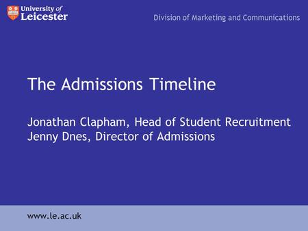 The Admissions Timeline Jonathan Clapham, Head of Student Recruitment Jenny Dnes, Director of Admissions Division of Marketing and Communications www.le.ac.uk.