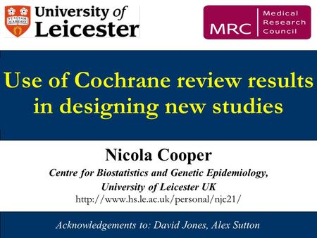 1 Use of Cochrane review results in designing new studies Nicola Cooper Centre for Biostatistics and Genetic Epidemiology, University of Leicester UK