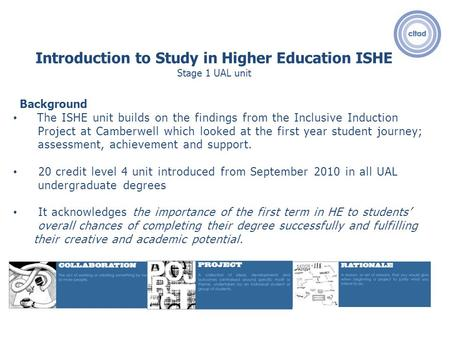 Introduction to Study in Higher Education ISHE Stage 1 UAL unit Background The ISHE unit builds on the findings from the Inclusive Induction Project at.