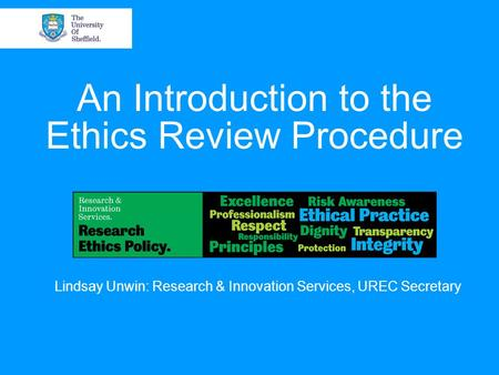 An Introduction to the Ethics Review Procedure Lindsay Unwin: Research & Innovation Services, UREC Secretary.