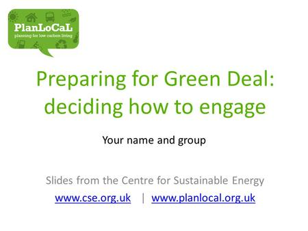 Preparing for Green Deal: deciding how to engage Your name and group Slides from the Centre for Sustainable Energy www.cse.org.ukwww.cse.org.uk | www.planlocal.org.ukwww.planlocal.org.uk.