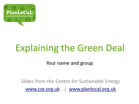 Explaining the Green Deal Your name and group Slides from the Centre for Sustainable Energy www.cse.org.ukwww.cse.org.uk | www.planlocal.org.ukwww.planlocal.org.uk.