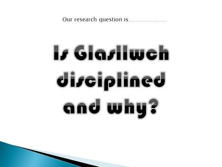 Our research question is………………… We have carried out a questionnaire to analyse what Glasllwch think of their discipline.
