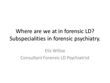 Where are we at in forensic LD? Subspecialities in forensic psychiatry. Eliz Willox Consultant Forensic LD Psychiatrist.