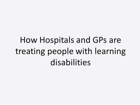 How Hospitals and GPs are treating people with learning disabilities.