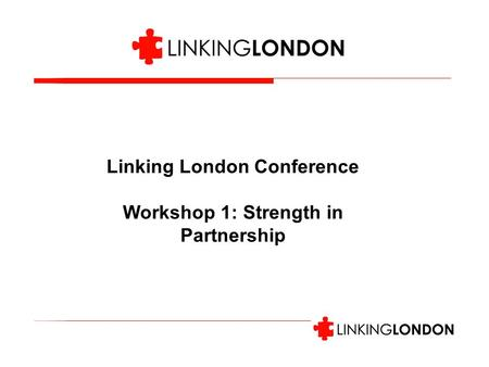Linking London Conference Workshop 1: Strength in Partnership.