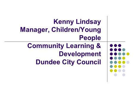Kenny Lindsay Manager, Children/Young People Community Learning & Development Dundee City Council.