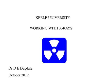 WORKING WITH X-RAYS Dr D E Dugdale October 2012 KEELE UNIVERSITY.