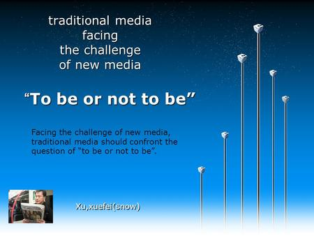 """To be or not to be"" traditional media facing the challenge of new media Xu,xuefei(snow) Facing the challenge of new media, traditional media should confront."