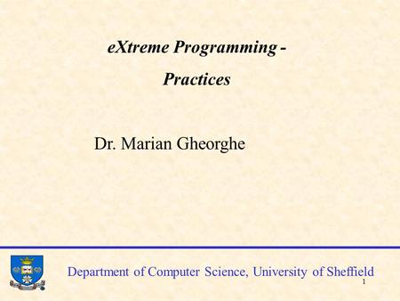 1 Department of Computer Science, University of Sheffield eXtreme Programming - Practices Dr. Marian Gheorghe.