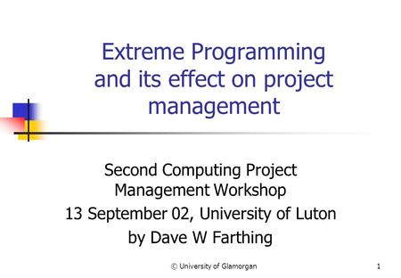 © University of Glamorgan1 Extreme Programming and its effect on project management Second Computing Project Management Workshop 13 September 02, University.