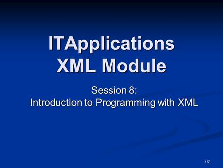 1/7 ITApplications XML Module Session 8: Introduction to Programming with XML.