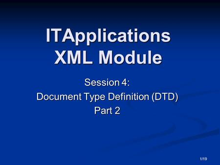 1/19 ITApplications XML Module Session 4: Document Type Definition (DTD) Part 2.