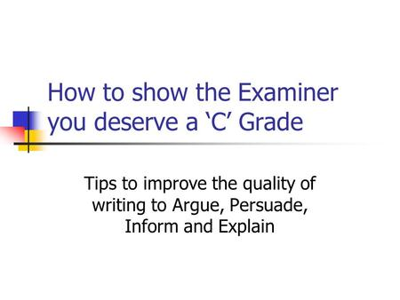 How to show the Examiner you deserve a 'C' Grade Tips to improve the quality of writing to Argue, Persuade, Inform and Explain.