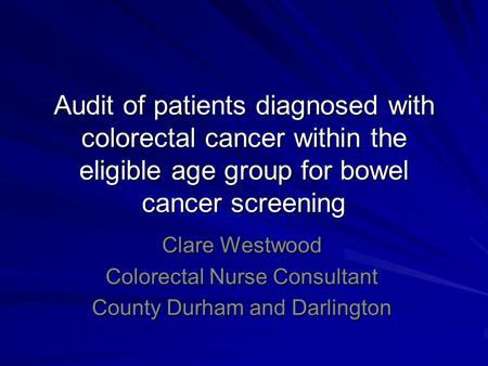 Audit of patients diagnosed with colorectal cancer within the eligible age group for bowel cancer screening Clare Westwood Colorectal Nurse Consultant.