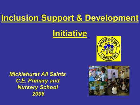 Micklehurst All Saints C.E. Primary and Nursery School 2006 Inclusion Support & Development Initiative.