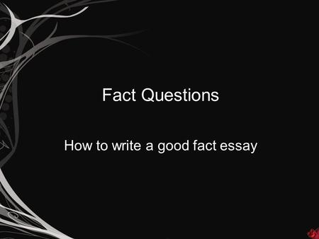 Fact Questions How to write a good fact essay. How do I spot a fact essay? A fact essay will usually begin with: Describe… What were… How did… However,