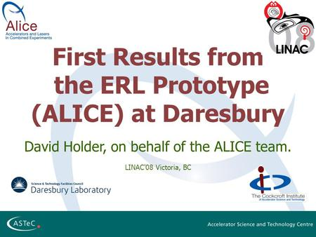 First Results from the ERL Prototype (ALICE) at Daresbury David Holder, on behalf of the ALICE team. LINAC'08 Victoria, BC.