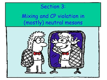 : Section 3: Mixing and CP violation in (mostly) neutral mesons.