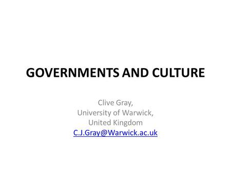 GOVERNMENTS AND CULTURE Clive Gray, University of Warwick, United Kingdom
