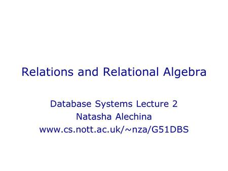 Relations and Relational Algebra Database Systems Lecture 2 Natasha Alechina www.cs.nott.ac.uk/~nza/G51DBS.