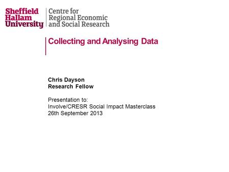 Collecting and Analysing Data Chris Dayson Research Fellow Presentation to: Involve/CRESR Social Impact Masterclass 26th September 2013.