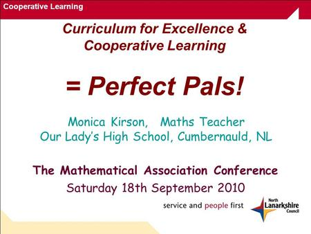 Cooperative Learning Curriculum for Excellence & Cooperative Learning = Perfect Pals! The Mathematical Association Conference Saturday 18th September 2010.