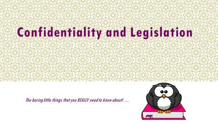 Confidentiality and Legislation The boring little things that you REALLY need to know about! …