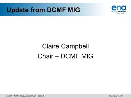 Update from DCMF MIG Claire Campbell Chair – DCMF MIG 05 April 2012 1 | Energy Networks Association - DCMF.