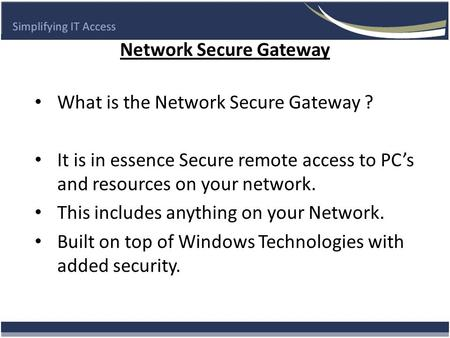 Network Secure Gateway What is the Network Secure Gateway ? It is in essence Secure remote access to PC's and resources on your network. This includes.