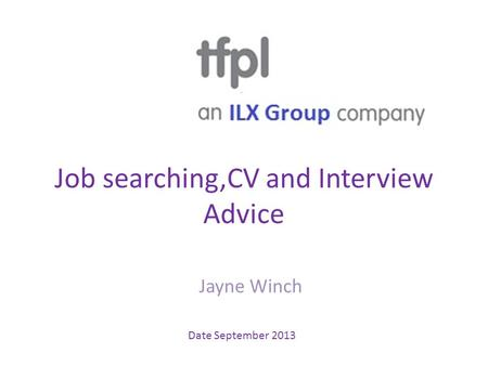 Job searching,CV and Interview Advice Jayne Winch Date September 2013.