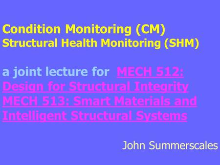 Condition Monitoring (CM)  Structural Health Monitoring (SHM) a joint lecture for MECH 512: Design for Structural Integrity MECH 513: Smart Materials.