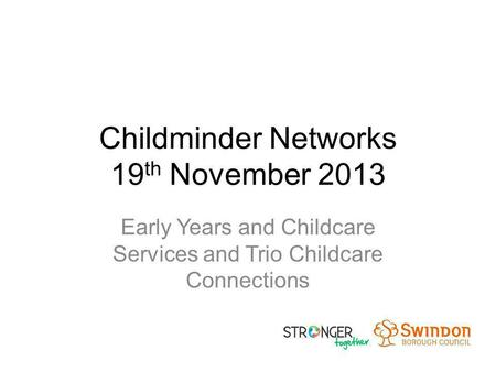 Childminder Networks 19 th November 2013 Early Years and Childcare Services and Trio Childcare Connections.