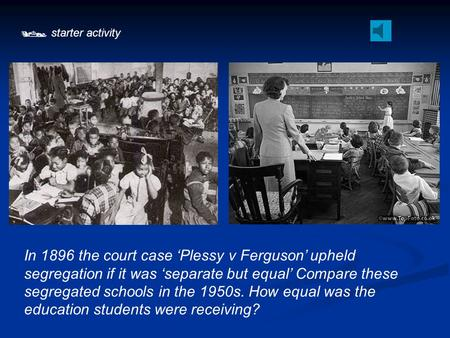  starter activity In 1896 the court case 'Plessy v Ferguson' upheld segregation if it was 'separate but equal' Compare these segregated schools in the.