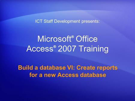 Microsoft ® Office Access ® 2007 Training Build a database VI: Create reports for a new Access database ICT Staff Development presents: