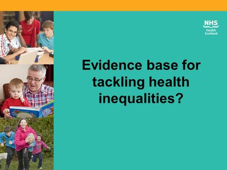 "Evidence base for tackling health inequalities?. Our vision and mission Our Strategy 2012-17: ""A FAIRER HEALTHIER SCOTLAND"""