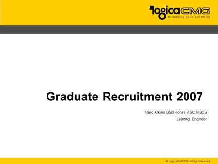 © LogicaCMG 2006. All rights reserved Graduate Recruitment 2007 Marc Atkins BSc(Hons) MSC MBCS Leading Engineer.