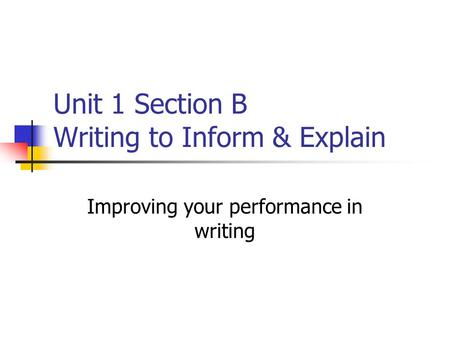 Unit 1 Section B Writing to Inform & Explain Improving your performance in writing.